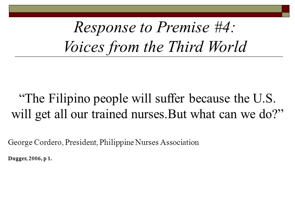 "Response to Premise #4: Voices from the Third World ""The Filipino people will suffer because the U.S. will get all our trained nurses.But what can we"