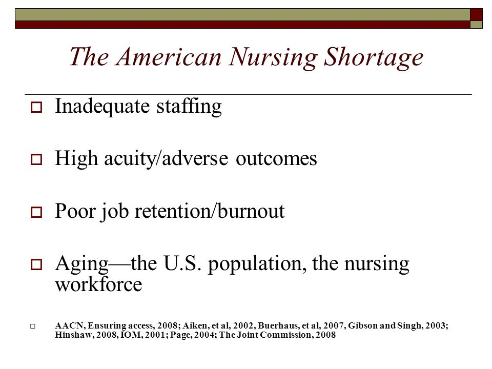 The American Nursing Shortage  Inadequate staffing  High acuity/adverse outcomes  Poor job retention/burnout  Aging—the U.S. population, the nursi