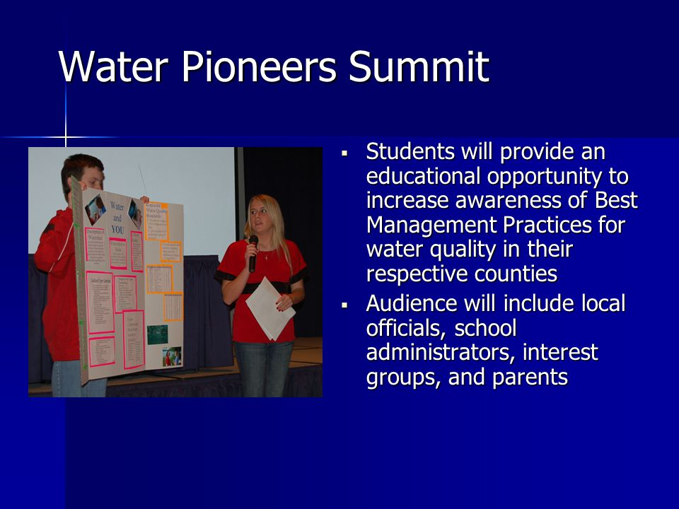 Water Pioneers Summit  Students will provide an educational opportunity to increase awareness of Best Management Practices for water quality in their respective counties  Audience will include local officials, school administrators, interest groups, and parents