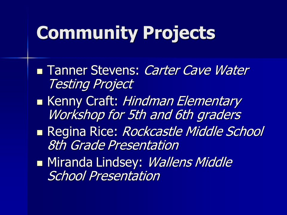 Community Projects Tanner Stevens: Carter Cave Water Testing Project Tanner Stevens: Carter Cave Water Testing Project Kenny Craft: Hindman Elementary Workshop for 5th and 6th graders Kenny Craft: Hindman Elementary Workshop for 5th and 6th graders Regina Rice: Rockcastle Middle School 8th Grade Presentation Regina Rice: Rockcastle Middle School 8th Grade Presentation Miranda Lindsey: Wallens Middle School Presentation Miranda Lindsey: Wallens Middle School Presentation