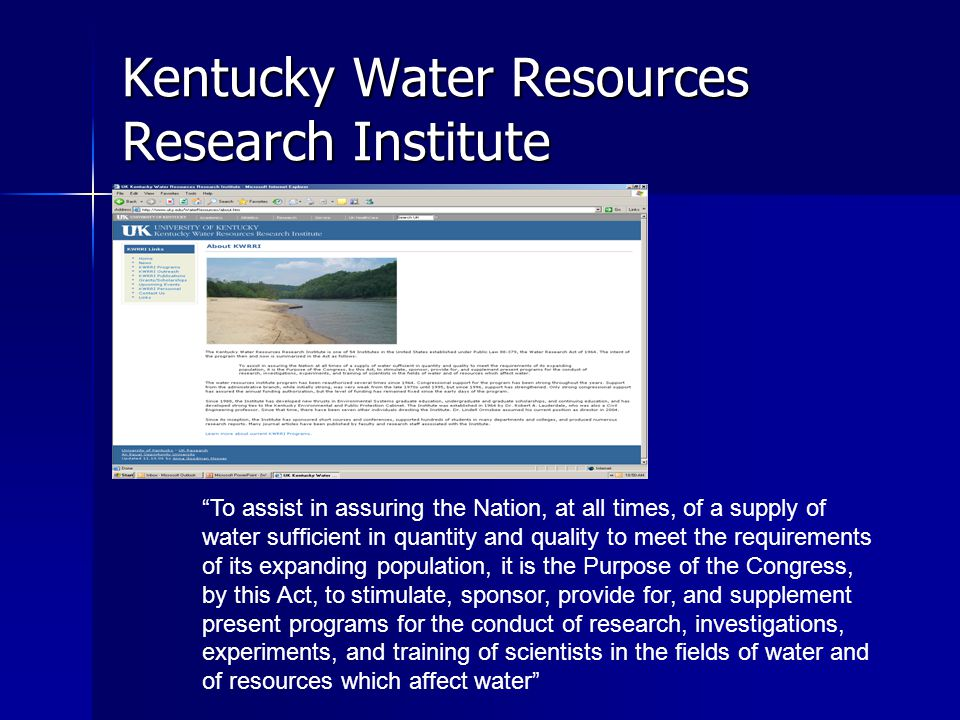 Kentucky Water Resources Research Institute To assist in assuring the Nation, at all times, of a supply of water sufficient in quantity and quality to meet the requirements of its expanding population, it is the Purpose of the Congress, by this Act, to stimulate, sponsor, provide for, and supplement present programs for the conduct of research, investigations, experiments, and training of scientists in the fields of water and of resources which affect water