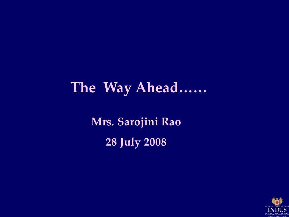 The Way Ahead…… Mrs. Sarojini Rao 28 July 2008