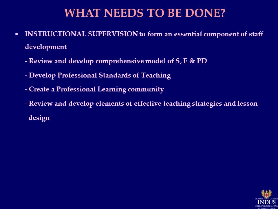 INSTRUCTIONAL SUPERVISION to form an essential component of staff development - Review and develop comprehensive model of S, E & PD - Develop Professional Standards of Teaching - Create a Professional Learning community - Review and develop elements of effective teaching strategies and lesson design WHAT NEEDS TO BE DONE