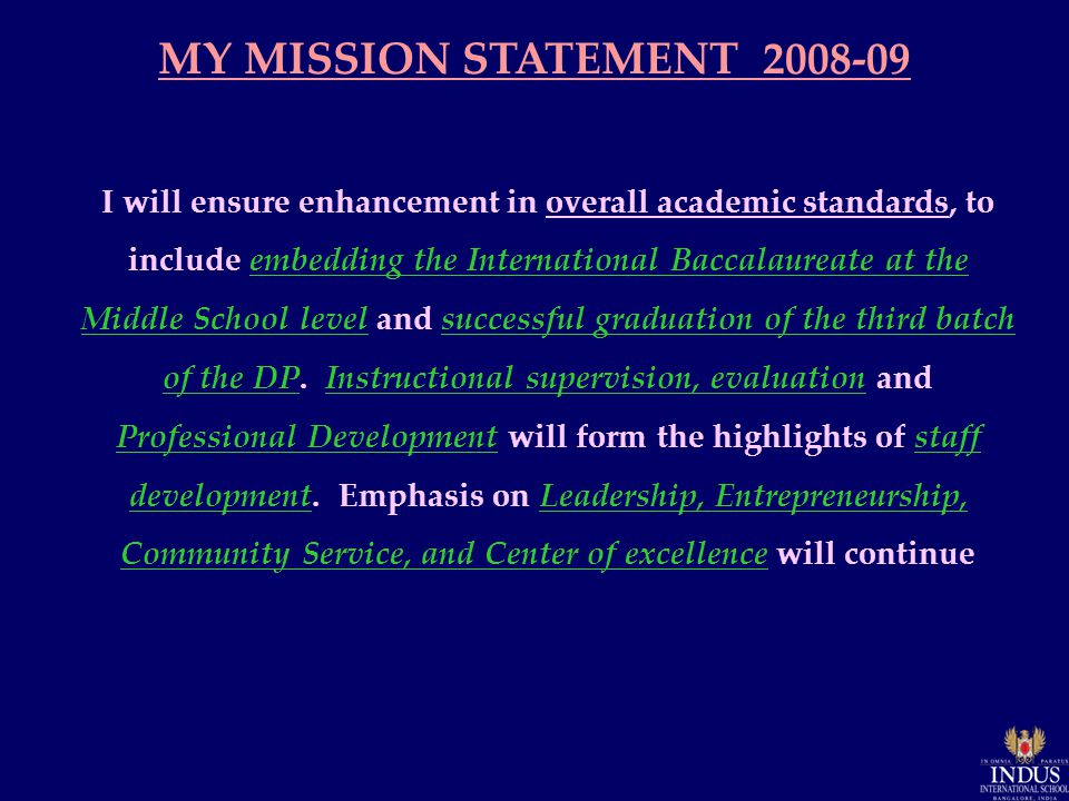 MY MISSION STATEMENT 2008-09 I will ensure enhancement in overall academic standards, to include embedding the International Baccalaureate at the Middle School level and successful graduation of the third batch of the DP.