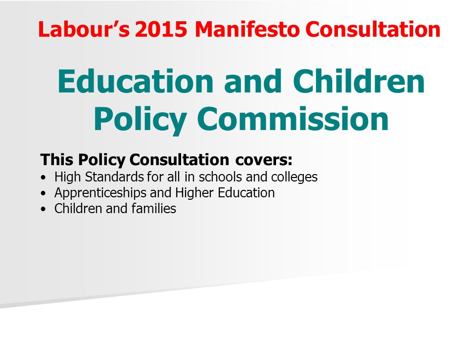 Labour's 2015 Manifesto Consultation Education and Children Policy Commission This Policy Consultation covers: High Standards for all in schools and c