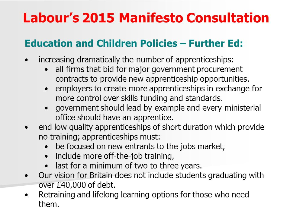 Labour's 2015 Manifesto Consultation Education and Children Policies – Further Ed: increasing dramatically the number of apprenticeships: all firms that bid for major government procurement contracts to provide new apprenticeship opportunities.