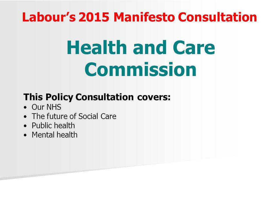 Labour's 2015 Manifesto Consultation Health and Care Commission This Policy Consultation covers: Our NHS The future of Social Care Public health Mental health