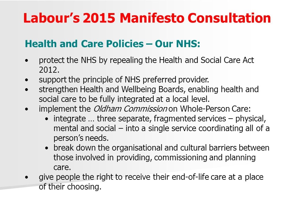 Labour's 2015 Manifesto Consultation Health and Care Policies – Our NHS: protect the NHS by repealing the Health and Social Care Act 2012. support the