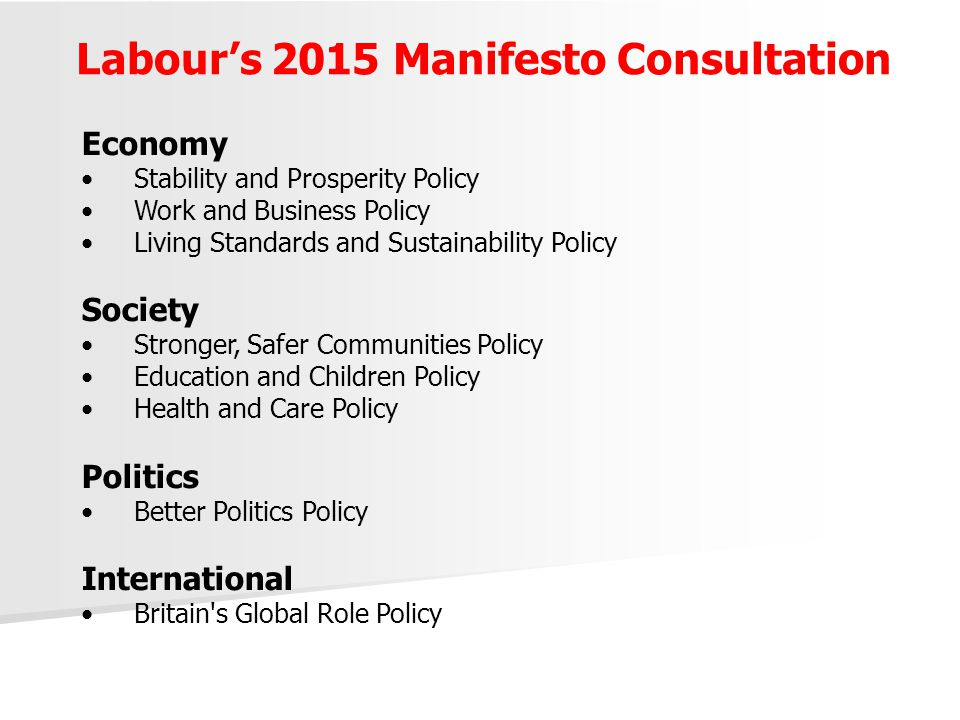 Labour's 2015 Manifesto Consultation Economy Stability and Prosperity Policy Work and Business Policy Living Standards and Sustainability Policy Society Stronger, Safer Communities Policy Education and Children Policy Health and Care Policy Politics Better Politics Policy International Britain s Global Role Policy