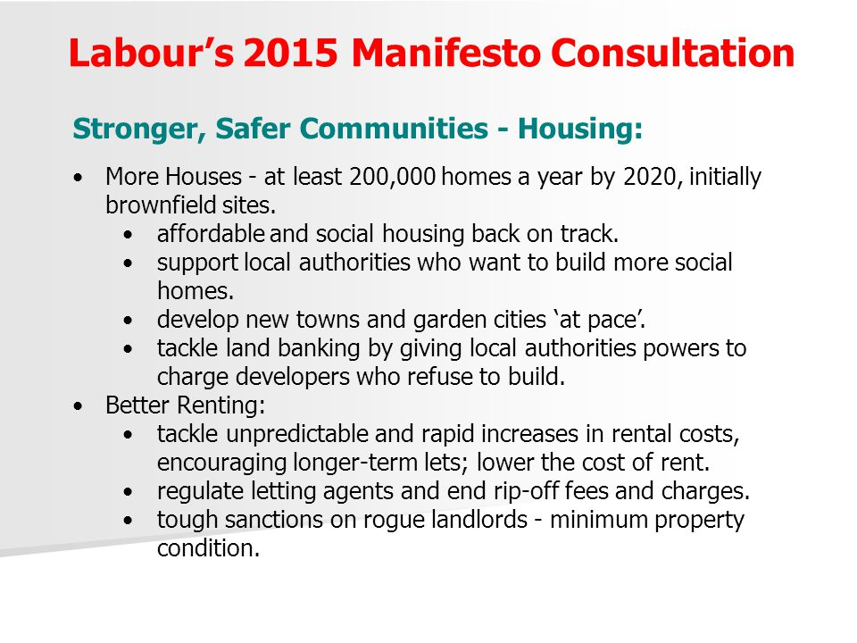 Labour's 2015 Manifesto Consultation Stronger, Safer Communities - Housing: More Houses - at least 200,000 homes a year by 2020, initially brownfield