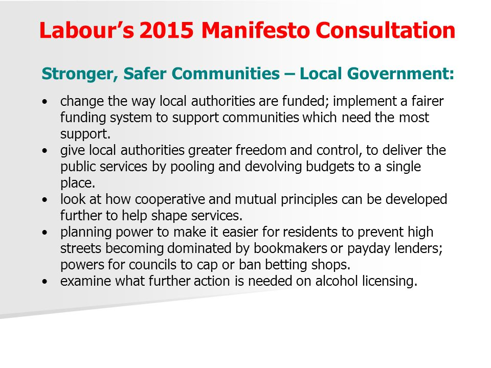 Labour's 2015 Manifesto Consultation Stronger, Safer Communities – Local Government: change the way local authorities are funded; implement a fairer funding system to support communities which need the most support.