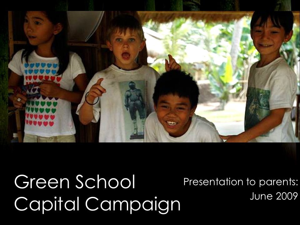 Green School Capital Campaign Presentation to parents: June 2009