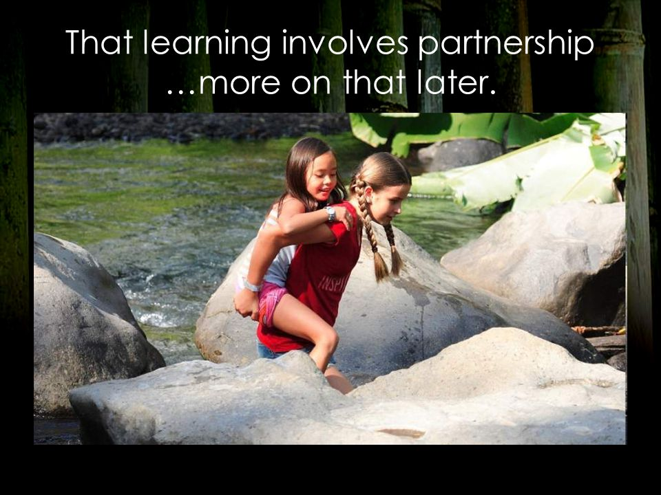 That learning involves partnership …more on that later.