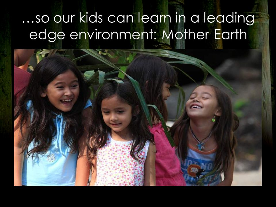 …so our kids can learn in a leading edge environment: Mother Earth