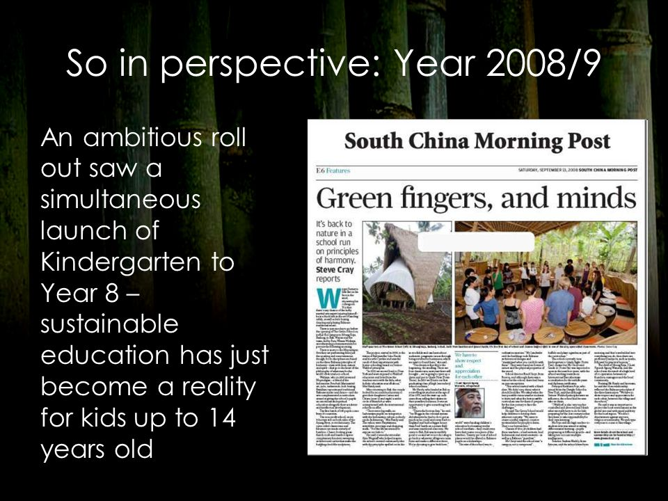So in perspective: Year 2008/9 An ambitious roll out saw a simultaneous launch of Kindergarten to Year 8 – sustainable education has just become a rea