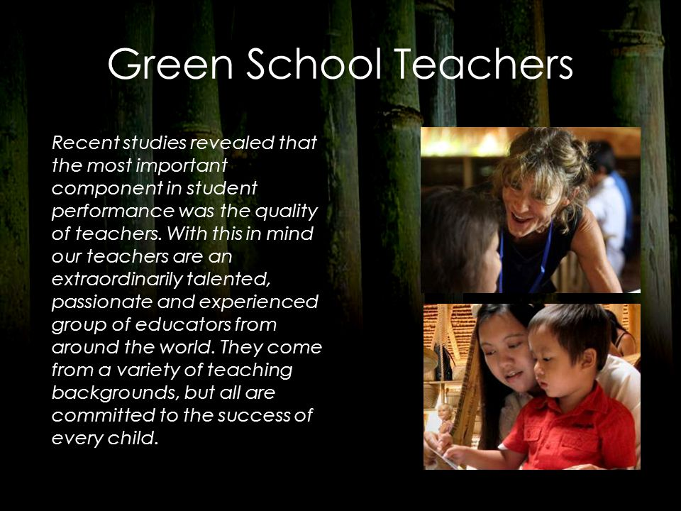 Green School Teachers Recent studies revealed that the most important component in student performance was the quality of teachers. With this in mind