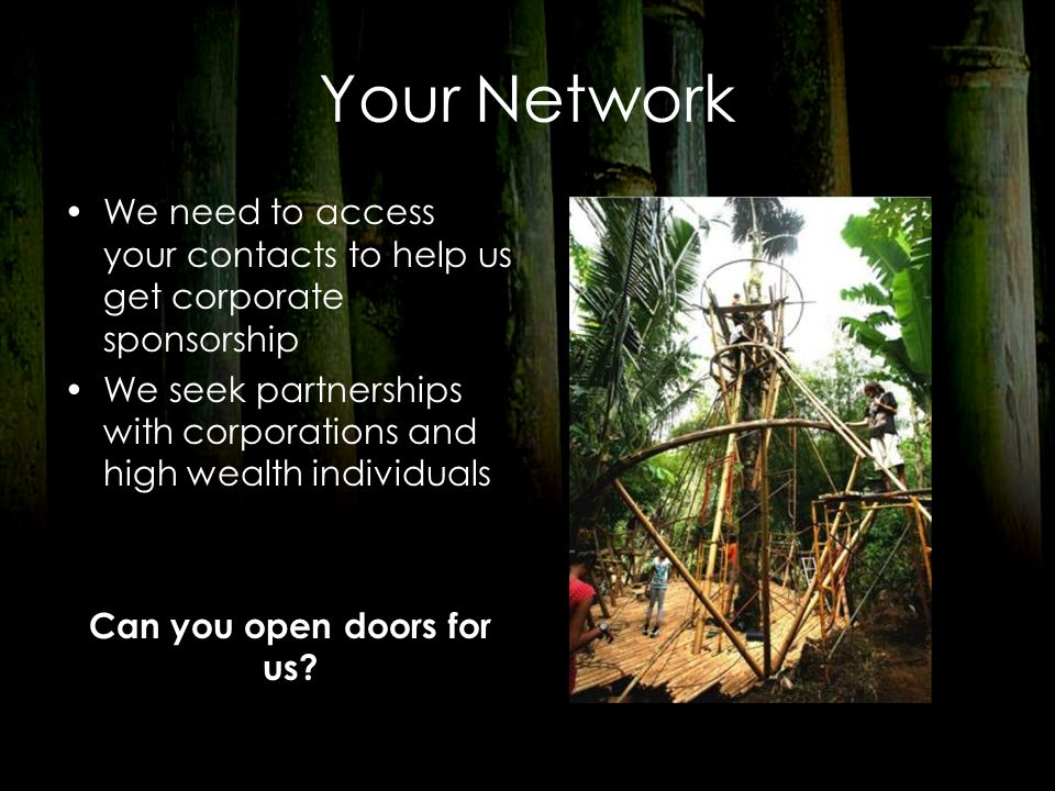 Your Network We need to access your contacts to help us get corporate sponsorship We seek partnerships with corporations and high wealth individuals C