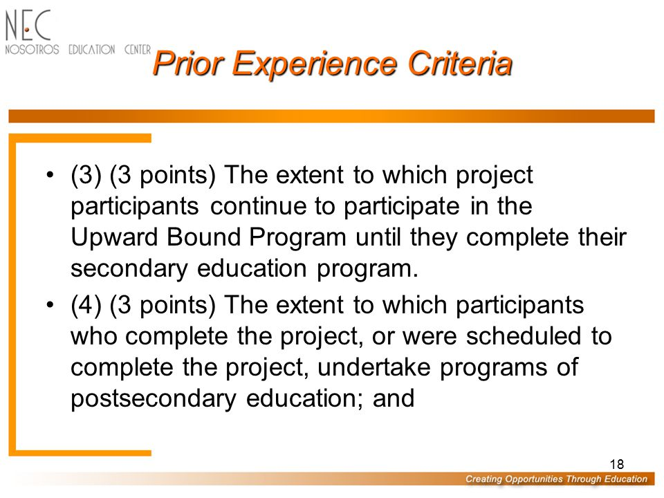 Prior Experience Criteria (1) (3 points) Whether the applicant serves the number of participants agreed to under the approved application; (2) (3 points) The extent to which project participants have demonstrated improvement in academic skills and competencies as measured by standardized achievement tests; 17