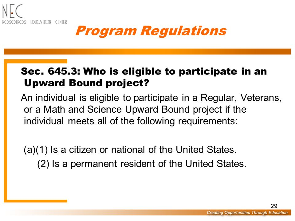 28 Program Regulations Sec 645.1 : What is Upward Bound? (b) The Upward Bound Program provides Federal grants for the following three types of project