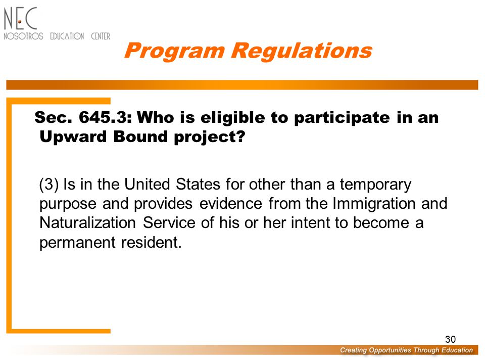 29 Program Regulations Sec. 645.3: Who is eligible to participate in an Upward Bound project? An individual is eligible to participate in a Regular, V