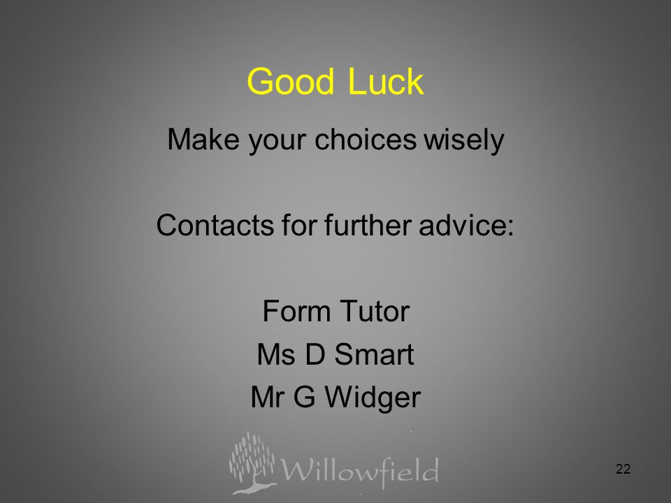 22 Good Luck Make your choices wisely Contacts for further advice: Form Tutor Ms D Smart Mr G Widger
