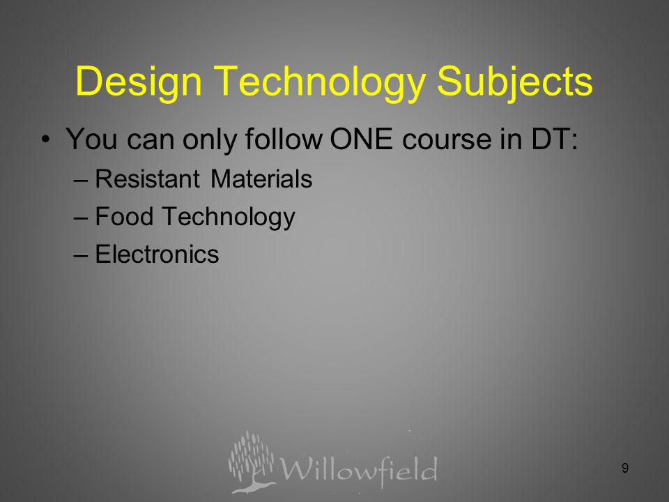 Design Technology Subjects You can only follow ONE course in DT: –Resistant Materials –Food Technology –Electronics 9