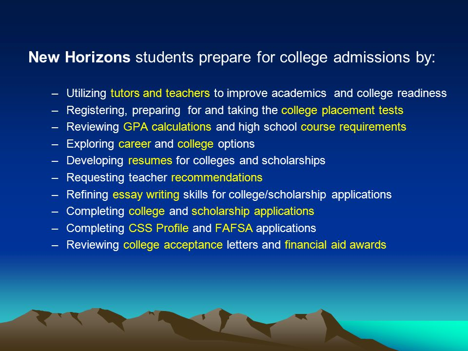 New Horizons students prepare for college admissions by: –U–Utilizing tutors and teachers to improve academics and college readiness –R–Registering, preparing for and taking the college placement tests –R–Reviewing GPA calculations and high school course requirements –E–Exploring career and college options –D–Developing resumes for colleges and scholarships –R–Requesting teacher recommendations –R–Refining essay writing skills for college/scholarship applications –C–Completing college and scholarship applications –C–Completing CSS Profile and FAFSA applications –R–Reviewing college acceptance letters and financial aid awards