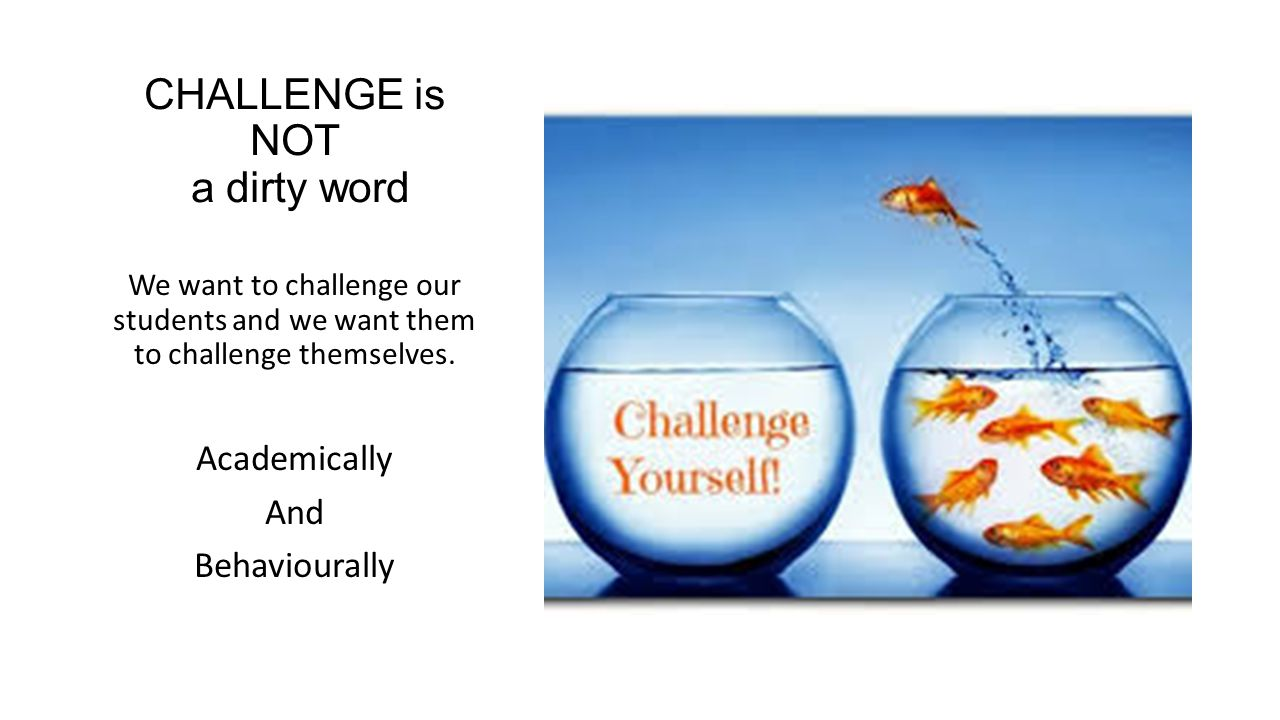 CHALLENGE is NOT a dirty word We want to challenge our students and we want them to challenge themselves.