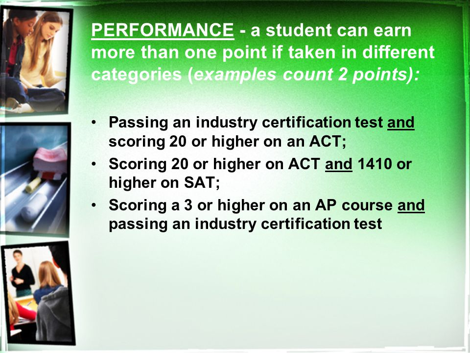 PERFORMANCE - a student can earn more than one point if taken in different categories (examples count 2 points): Passing an industry certification test and scoring 20 or higher on an ACT; Scoring 20 or higher on ACT and 1410 or higher on SAT; Scoring a 3 or higher on an AP course and passing an industry certification test