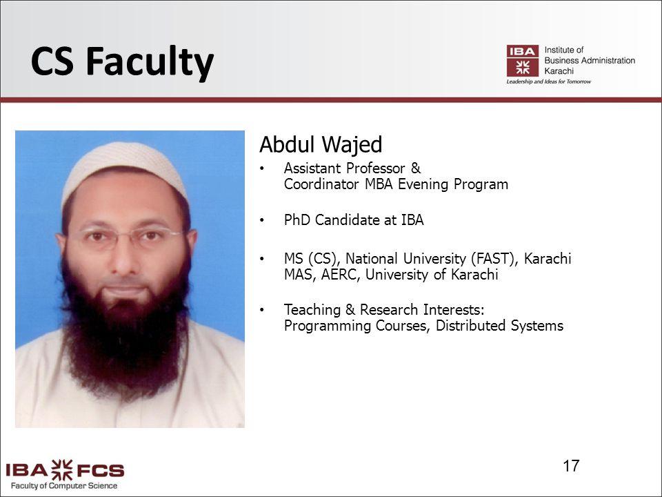 17 CS Faculty Abdul Wajed Assistant Professor & Coordinator MBA Evening Program PhD Candidate at IBA MS (CS), National University (FAST), Karachi MAS, AERC, University of Karachi Teaching & Research Interests: Programming Courses, Distributed Systems