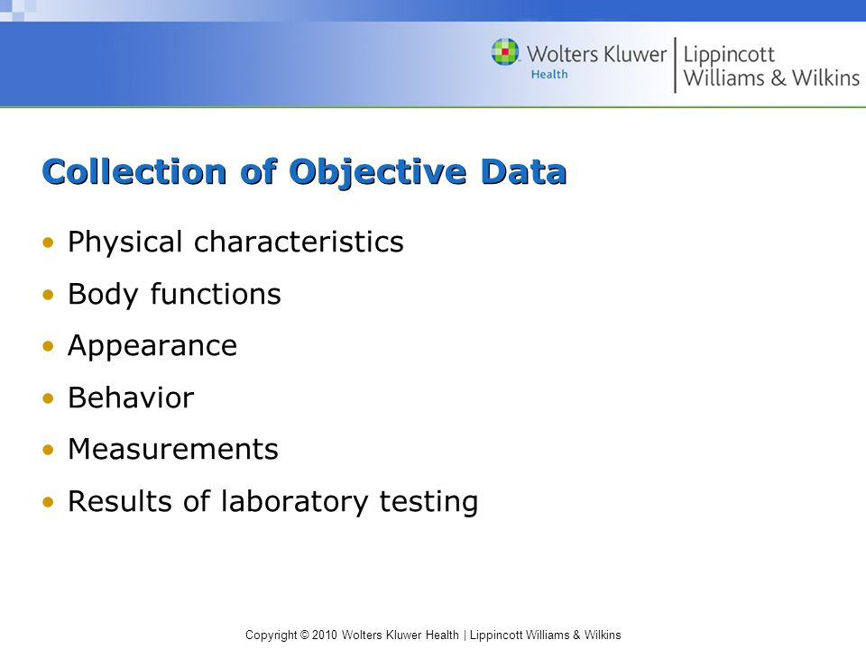Copyright © 2010 Wolters Kluwer Health | Lippincott Williams & Wilkins Collection of Objective Data Physical characteristics Body functions Appearance Behavior Measurements Results of laboratory testing