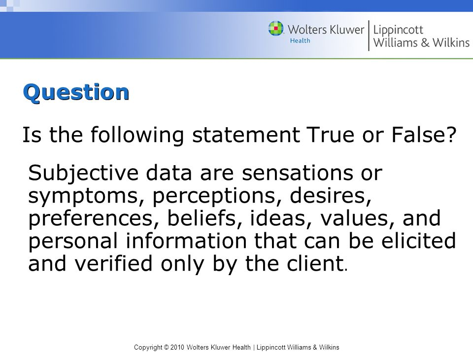 Copyright © 2010 Wolters Kluwer Health | Lippincott Williams & Wilkins Question Is the following statement True or False? Subjective data are sensatio
