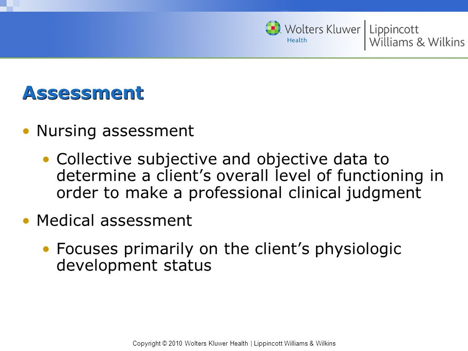 Copyright © 2010 Wolters Kluwer Health | Lippincott Williams & Wilkins Assessment Nursing assessment Collective subjective and objective data to determine a client's overall level of functioning in order to make a professional clinical judgment Medical assessment Focuses primarily on the client's physiologic development status