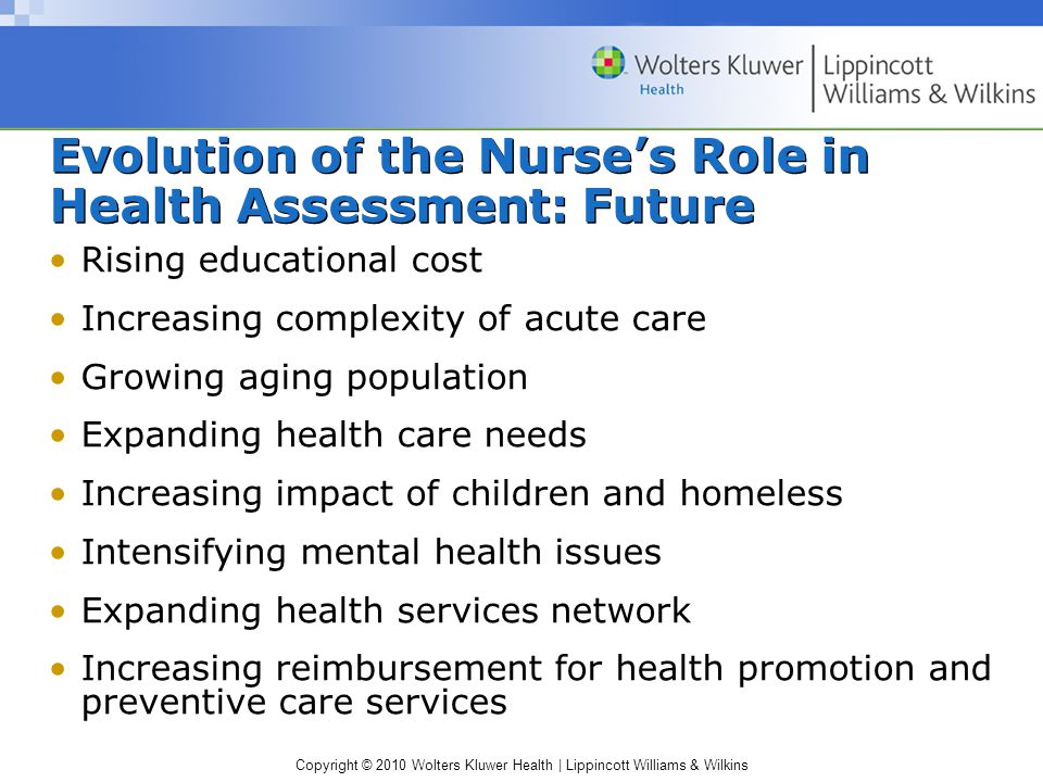 Copyright © 2010 Wolters Kluwer Health | Lippincott Williams & Wilkins Evolution of the Nurse's Role in Health Assessment: Future Rising educational cost Increasing complexity of acute care Growing aging population Expanding health care needs Increasing impact of children and homeless Intensifying mental health issues Expanding health services network Increasing reimbursement for health promotion and preventive care services