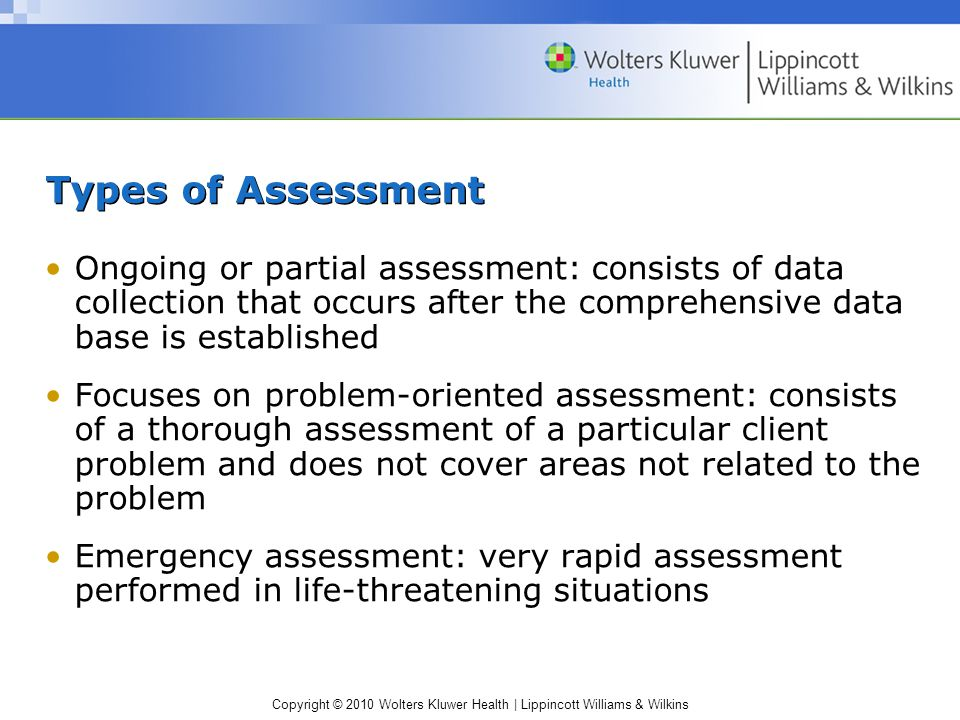 Copyright © 2010 Wolters Kluwer Health | Lippincott Williams & Wilkins Types of Assessment Ongoing or partial assessment: consists of data collection