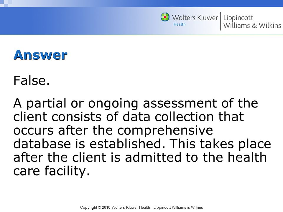 Copyright © 2010 Wolters Kluwer Health | Lippincott Williams & Wilkins Answer False. A partial or ongoing assessment of the client consists of data co
