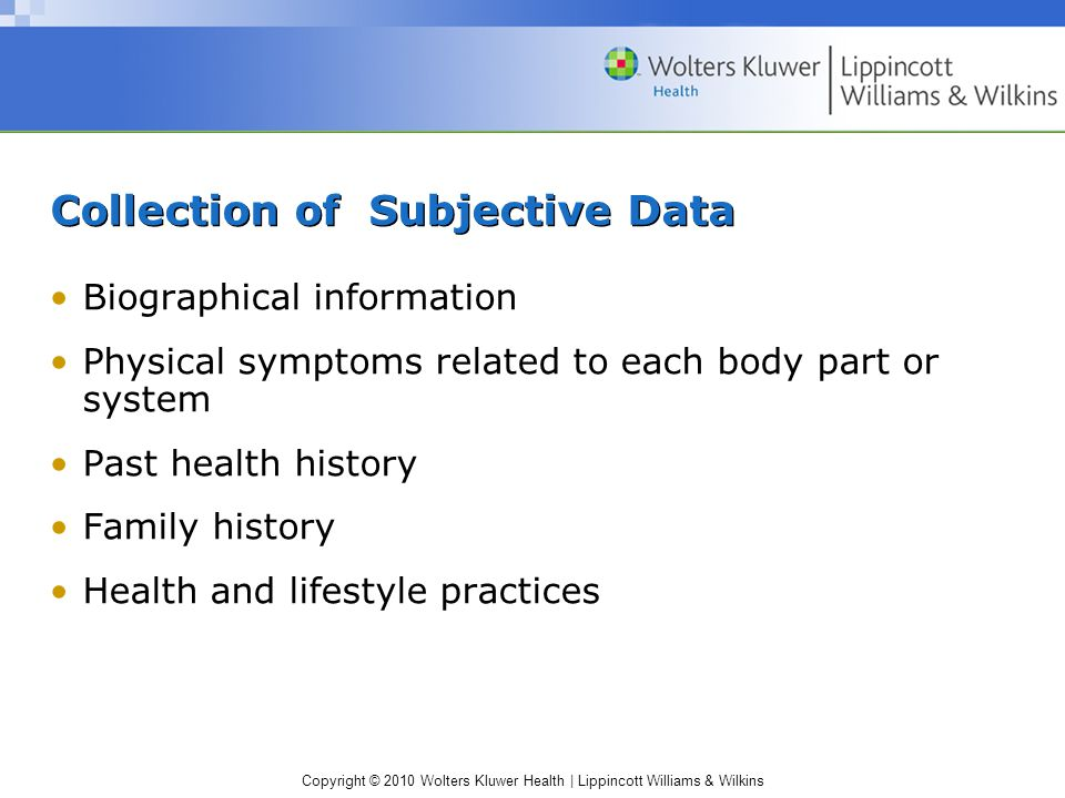 Copyright © 2010 Wolters Kluwer Health | Lippincott Williams & Wilkins Collection of Subjective Data Biographical information Physical symptoms related to each body part or system Past health history Family history Health and lifestyle practices