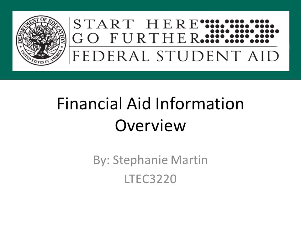 Financial Aid Information Overview By: Stephanie Martin LTEC3220