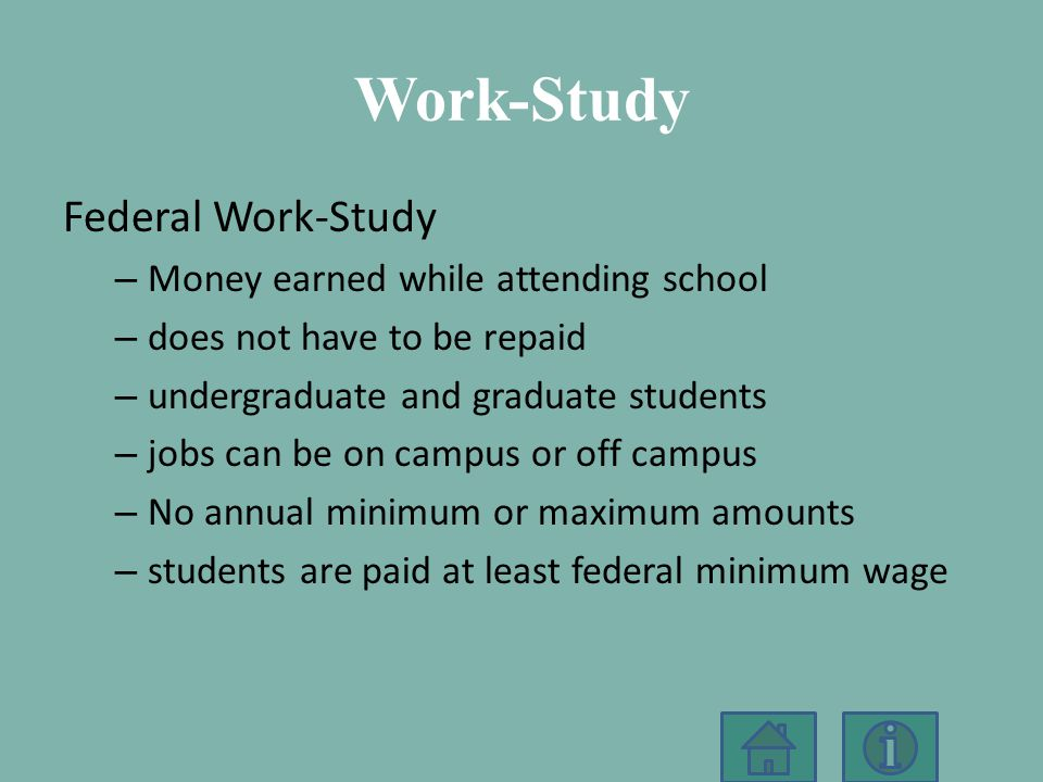 Work-Study Federal Work-Study – Money earned while attending school – does not have to be repaid – undergraduate and graduate students – jobs can be on campus or off campus – No annual minimum or maximum amounts – students are paid at least federal minimum wage