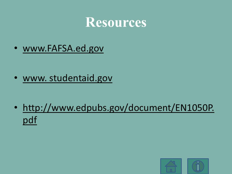 Resources www.FAFSA.ed.gov www. studentaid.gov http://www.edpubs.gov/document/EN1050P.