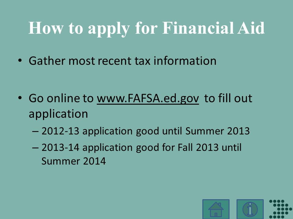 How to apply for Financial Aid Gather most recent tax information Go online to www.FAFSA.ed.gov to fill out applicationwww.FAFSA.ed.gov – 2012-13 application good until Summer 2013 – 2013-14 application good for Fall 2013 until Summer 2014