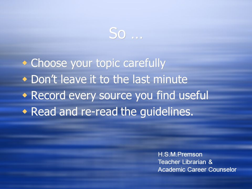So …  Choose your topic carefully  Don't leave it to the last minute  Record every source you find useful  Read and re-read the guidelines.