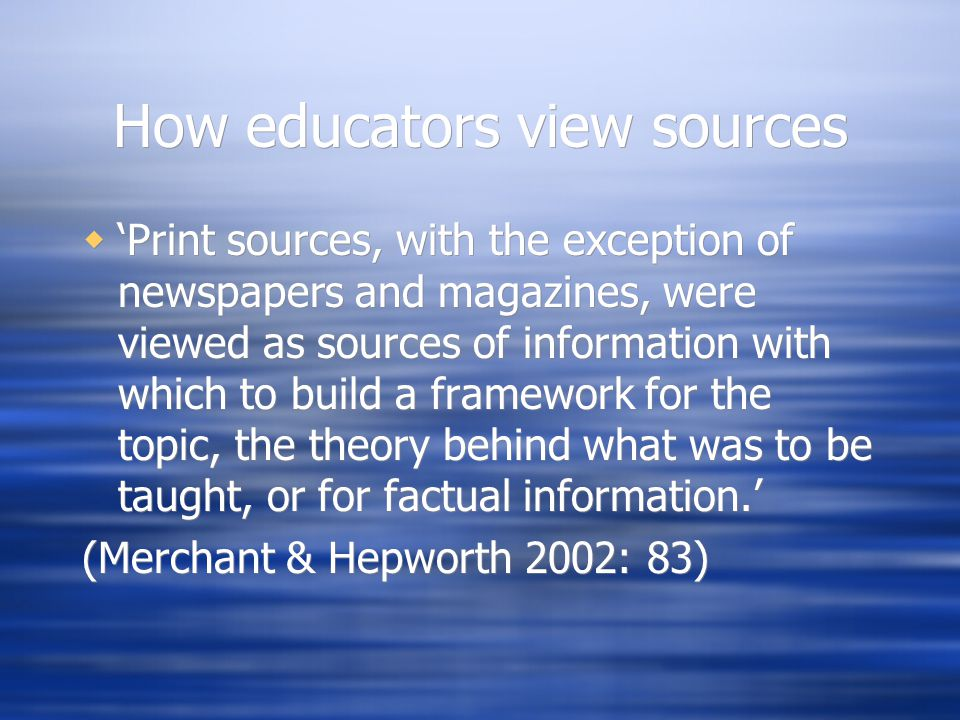 How educators view sources  'Print sources, with the exception of newspapers and magazines, were viewed as sources of information with which to build a framework for the topic, the theory behind what was to be taught, or for factual information.' (Merchant & Hepworth 2002: 83)  'Print sources, with the exception of newspapers and magazines, were viewed as sources of information with which to build a framework for the topic, the theory behind what was to be taught, or for factual information.' (Merchant & Hepworth 2002: 83)