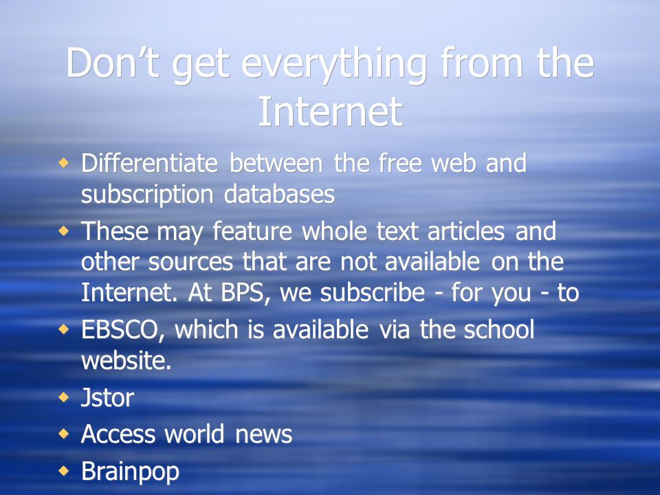 Don't get everything from the Internet  Differentiate between the free web and subscription databases  These may feature whole text articles and other sources that are not available on the Internet.