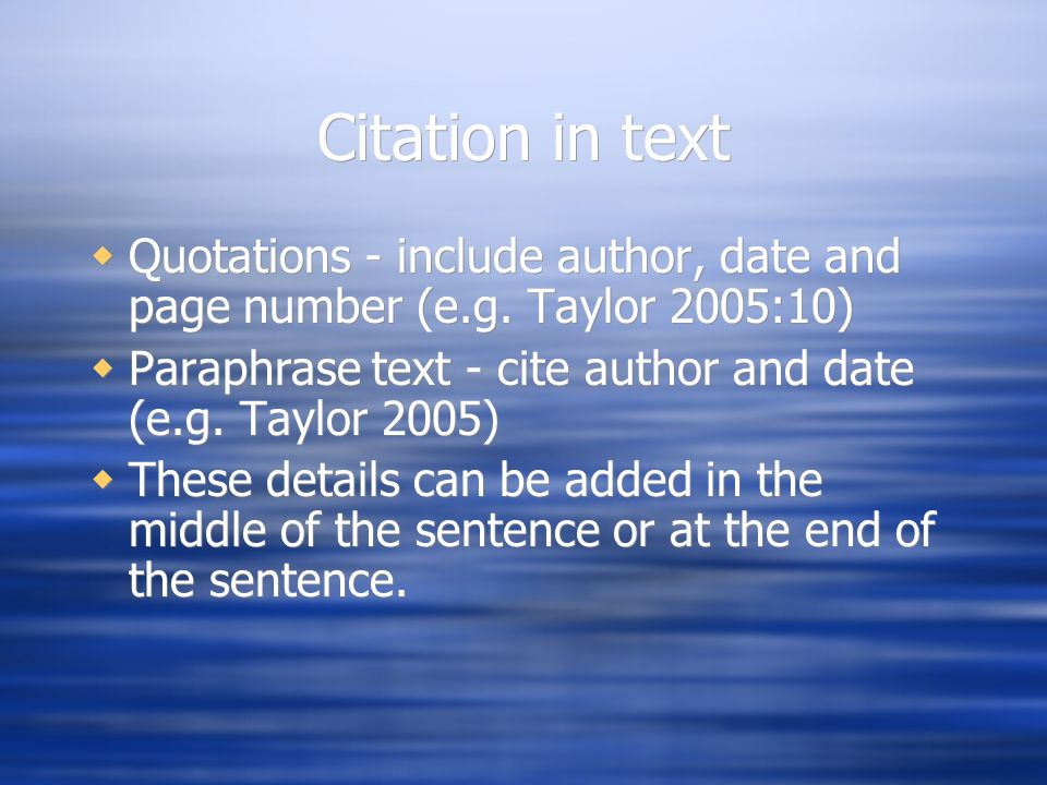 Citation in text  Quotations - include author, date and page number (e.g. Taylor 2005:10)  Paraphrase text - cite author and date (e.g. Taylor 2005)