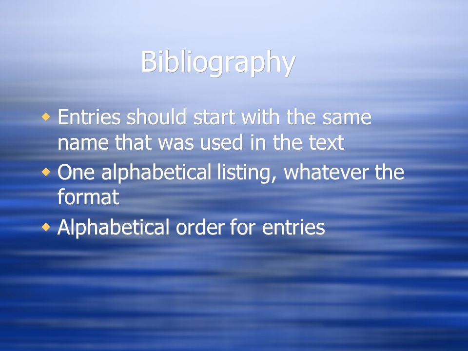 Bibliography  Entries should start with the same name that was used in the text  One alphabetical listing, whatever the format  Alphabetical order for entries  Entries should start with the same name that was used in the text  One alphabetical listing, whatever the format  Alphabetical order for entries