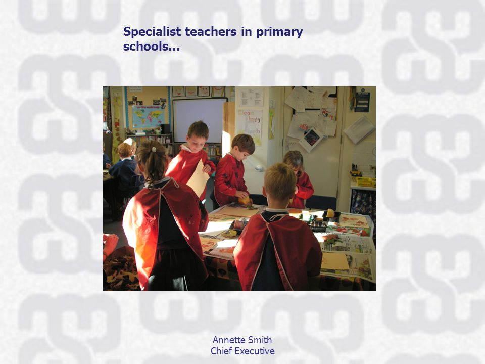 Annette Smith Chief Executive Specialist teachers in primary schools…