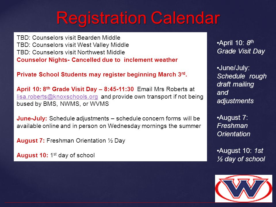Registration Calendar April 10: 8 th Grade Visit Day June/July: Schedule rough draft mailing and adjustments August 7: Freshman Orientation August 10: 1st ½ day of school TBD: Counselors visit Bearden Middle TBD: Counselors visit West Valley Middle TBD: Counselors visit Northwest Middle Counselor Nights- Cancelled due to inclement weather Private School Students may register beginning March 3 rd.