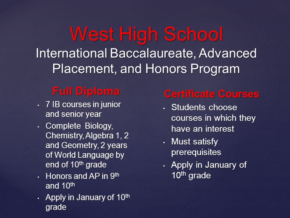 West High School International Baccalaureate, Advanced Placement, and Honors Program Full Diploma 7 IB courses in junior and senior year 7 IB courses in junior and senior year Complete Biology, Chemistry, Algebra 1, 2 and Geometry, 2 years of World Language by end of 10 th grade Complete Biology, Chemistry, Algebra 1, 2 and Geometry, 2 years of World Language by end of 10 th grade Honors and AP in 9 th and 10 th Honors and AP in 9 th and 10 th Apply in January of 10 th grade Apply in January of 10 th grade Certificate Courses Students choose courses in which they have an interest Students choose courses in which they have an interest Must satisfy prerequisites Must satisfy prerequisites Apply in January of 10 th grade Apply in January of 10 th grade