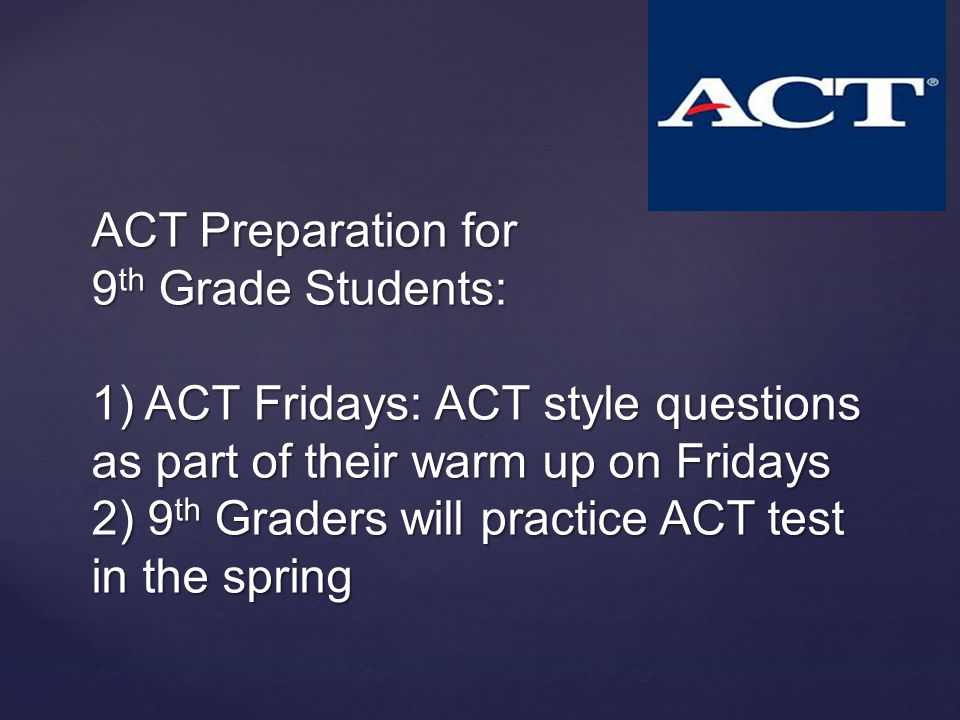 ACT Preparation for 9 th Grade Students: 1) ACT Fridays: ACT style questions as part of their warm up on Fridays 2) 9 th Graders will practice ACT test in the spring